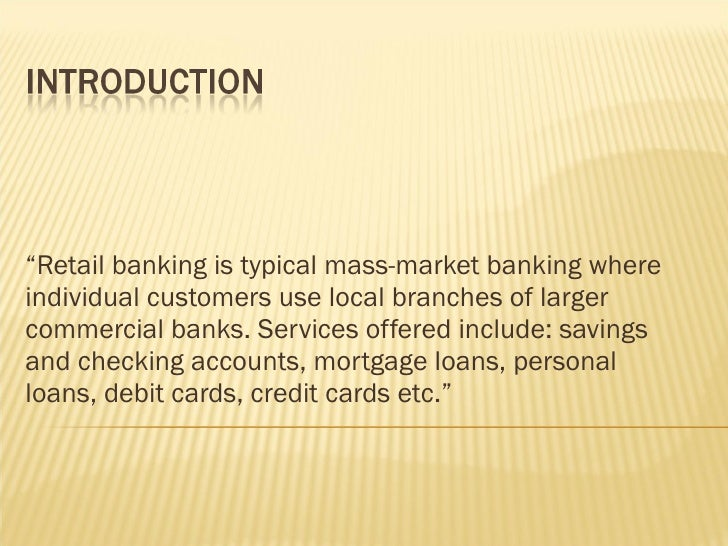 """"""" Retail banking is typical mass-market banking where individual customers use local branches of larger commercial banks. ..."""