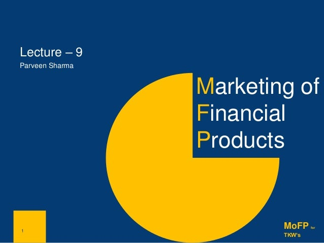 1 Marketing of Financial Products 1 MoFP for TKW's Lecture – 9 Parveen Sharma