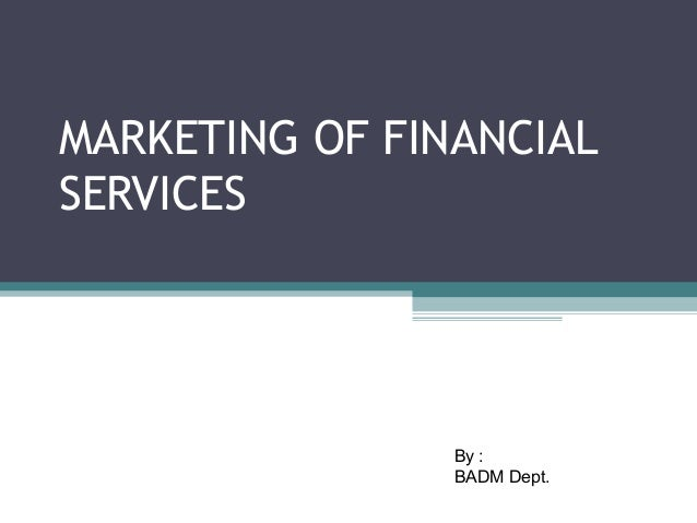 MARKETING OF FINANCIAL SERVICES By : BADM Dept.