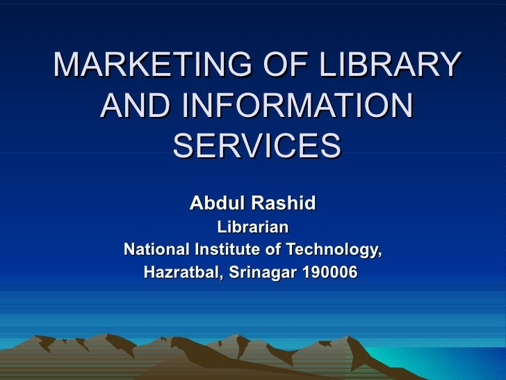 MARKETING OF LIBRARY AND INFORMATION SERVICES Abdul Rashid Librarian National Institute of Technology, Hazratbal, Srinagar...