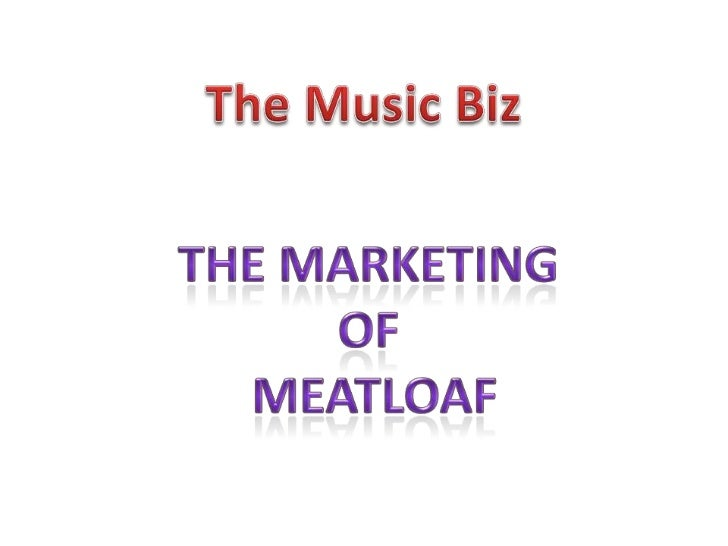 The Music Biz<br />The marketing <br />of <br />meatloaf<br />