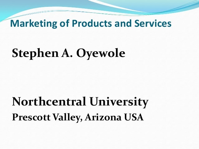 Marketing of Products and Services Stephen A. Oyewole Northcentral University Prescott Valley, Arizona USA