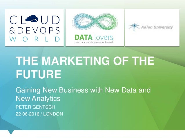 THE MARKETING OF THE FUTURE Gaining New Business with New Data and New Analytics PETER GENTSCH 22-06-2016 / LONDON