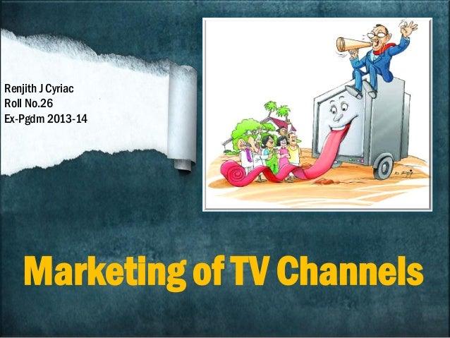 Marketing of TV Channels Renjith J Cyriac Roll No.26 Ex-Pgdm 2013-14