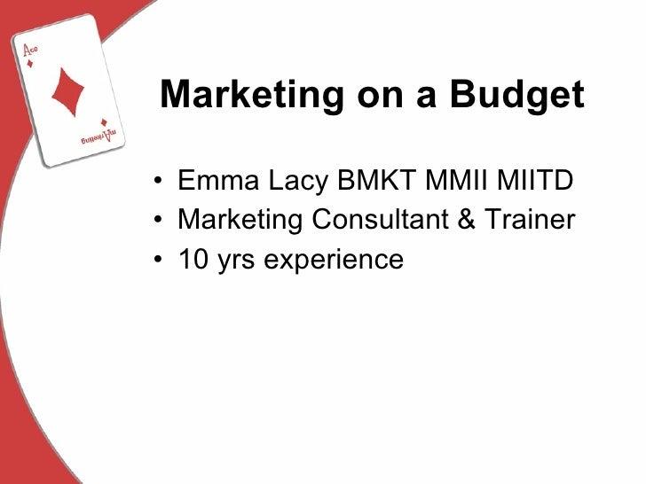 Marketing on a Budget <ul><li>Emma Lacy BMKT MMII MIITD </li></ul><ul><li>Marketing Consultant & Trainer </li></ul><ul><li...