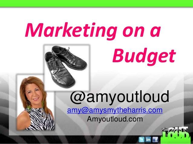 Marketing on a         Budget    @amyoutloud    amy@amysmytheharris.com        Amyoutloud.com