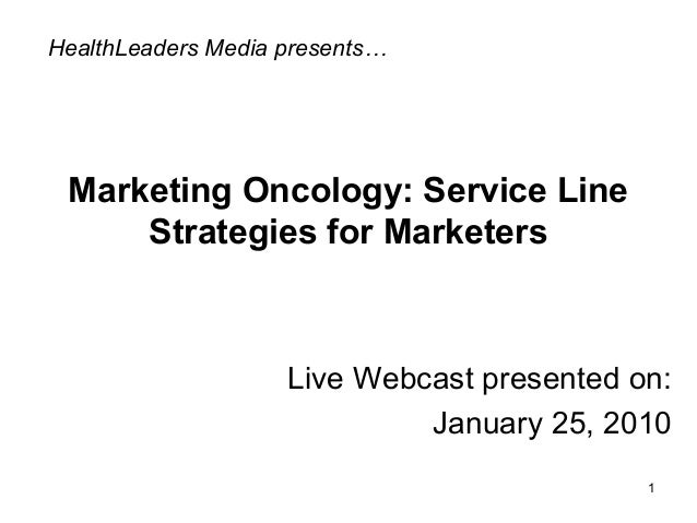 Marketing Oncology: Service Line Strategies for Marketers Live Webcast presented on: January 25, 2010 HealthLeaders Media ...