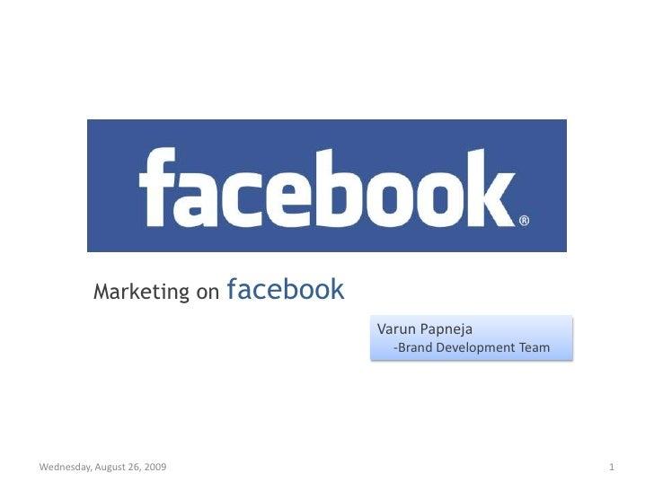 Marketing on facebook<br />Varun Papneja<br />     -Brand Development Team<br />Thursday, July 24, 2008<br />1<br />