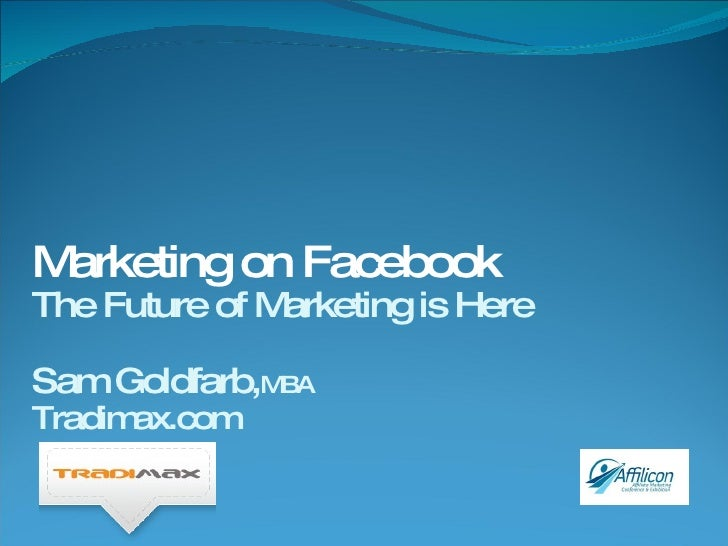 Marketing on Facebook The Future of Marketing is Here Sam Goldfarb, MBA Tradimax.com