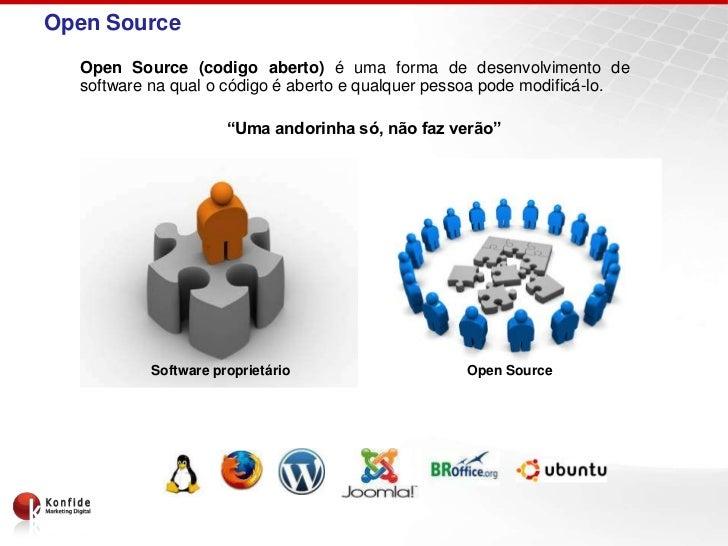 Open Source  Open Source (codigo aberto) é uma forma de desenvolvimento de  software na qual o código é aberto e qualquer ...