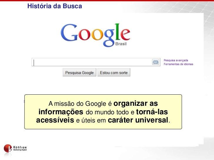 História da Busca      A missão do Google é organizar as   informações do mundo todo e torná-las  acessíveis e úteis em ca...