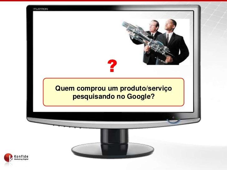 ?Quem comprou um produto/serviço    pesquisando no Google?