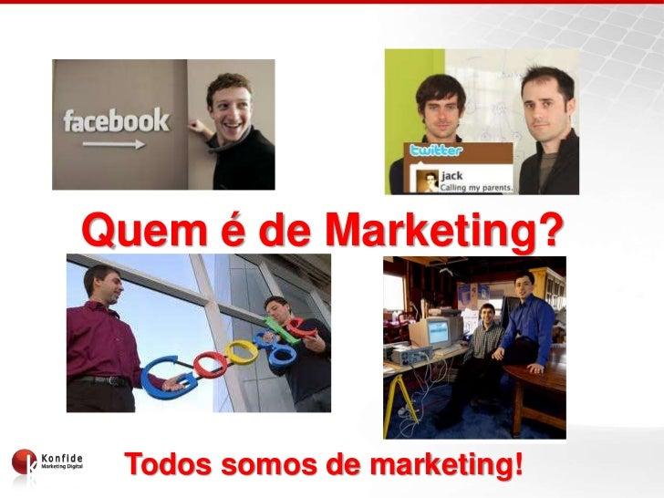 Quem é de Marketing?   Quem é de Marketing?       Todos somos de marketing!
