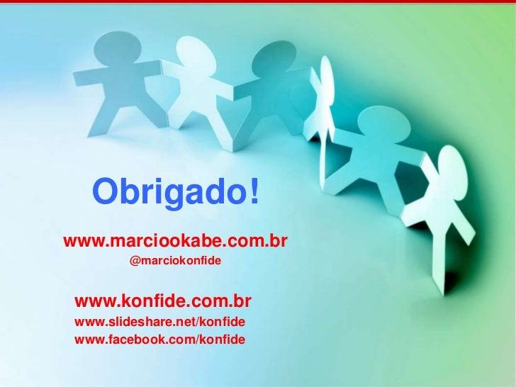 Obrigado!www.marciookabe.com.br         @marciokonfide www.konfide.com.br www.slideshare.net/konfide www.facebook.com/konf...