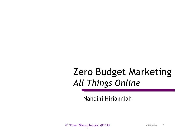 Nandini Hirianniah Zero Budget Marketing All Things Online 21/10/10 © The Morpheus 2010
