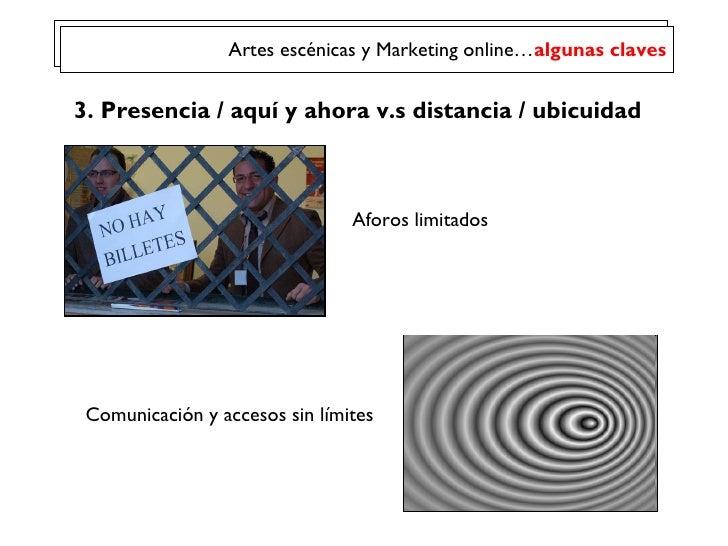 Comunicación y accesos sin límites 3. Presencia / aqu í y ahora  v.s distancia / ubicuidad Aforos limitados Artes escénica...
