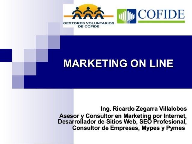 MARKETING ON LINEMARKETING ON LINE Ing. Ricardo Zegarra VillalobosIng. Ricardo Zegarra Villalobos Asesor y Consultor en Ma...