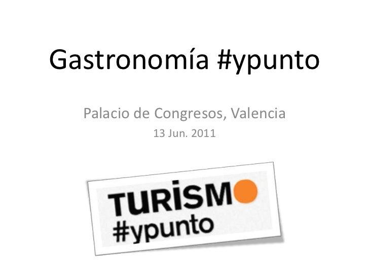 Gastronomía #ypunto<br />Palacio de Congresos, Valencia<br />13 Jun. 2011<br />