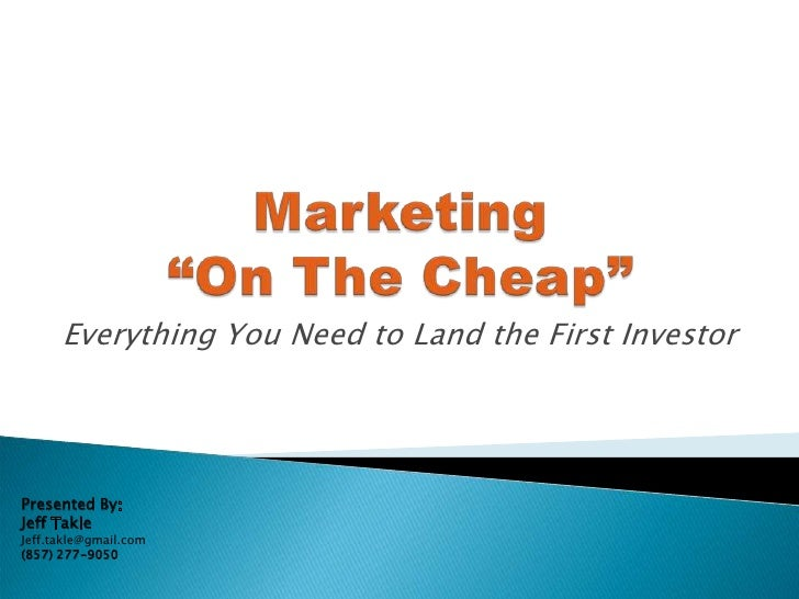 "Marketing ""On The Cheap""<br />Everything You Need to Land the First Investor<br />Presented By:<br />Jeff Takle <br />Jeff..."
