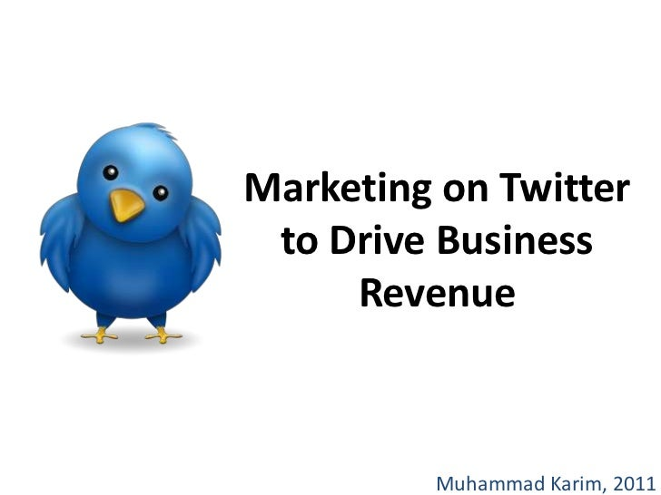 Marketing on Twitter to Drive Business Revenue<br />Muhammad Karim, 2011<br />