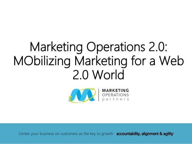 Marketing Operations 2.0: MObilizing Marketing for a Web 2.0 World Center your business on customers as the key to growth:...