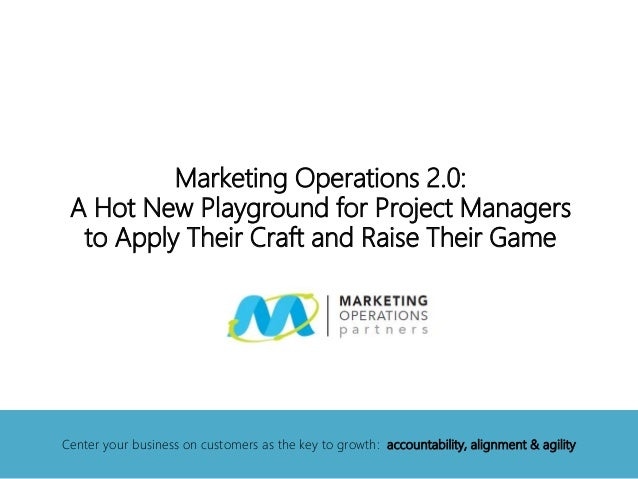 Marketing Operations 2.0: A Hot New Playground for Project Managers to Apply Their Craft and Raise Their Game Center your ...