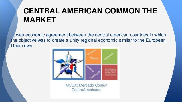 central american common market The five countries constituting the central american common market' (cacm)  have experienced a most remarkable growth since 1959-60, when they signed.