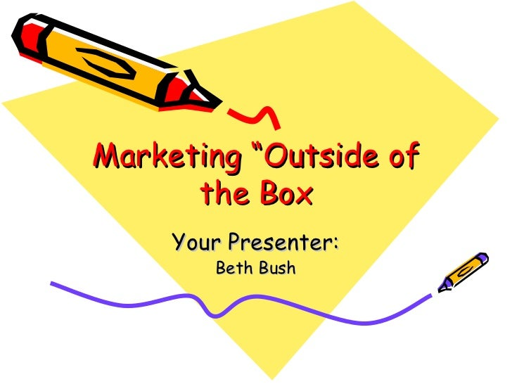 "Marketing ""Outside of the Box Your Presenter: Beth Bush"