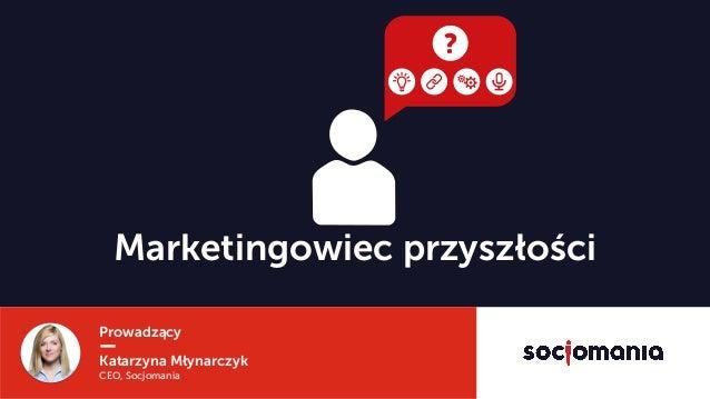 Prowadzący Katarzyna Młynarczyk CEO, Socjomania Marketingowiec przyszłości