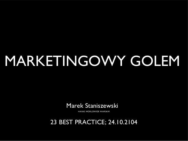 MARKETINGOWY GOLEM  Marek Staniszewski  HAVAS WORLDWIDE WARSAW  23 BEST PRACTICE; 24.10.2104
