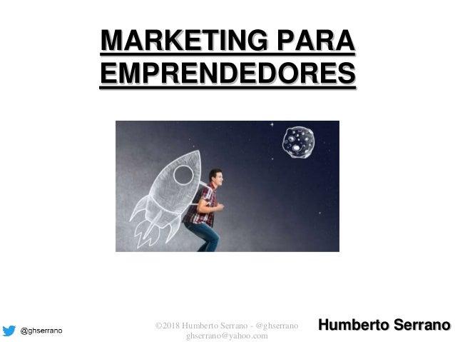 © Pearson Educación, S. A. ©2018 Humberto Serrano - @ghserrano ghserrano@yahoo.com MARKETING PARA EMPRENDEDORES Humberto S...