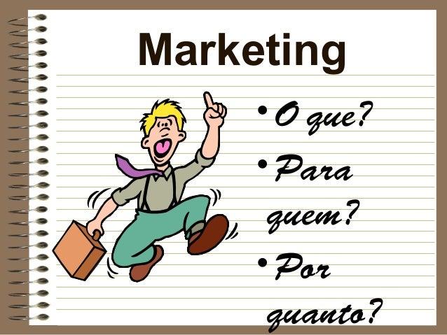 Marketing    •O que?    •Para     quem?    •Por     quanto?