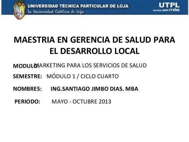 MAESTRIA EN GERENCIA DE SALUD PARA EL DESARROLLO LOCAL MODULO: NOMBRES: MARKETING PARA LOS SERVICIOS DE SALUD ING.SANTIAGO...
