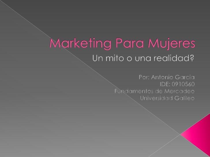 Marketing Para Mujeres<br />Un mito o unarealidad?<br />Por: Antonio Garcia<br />IDE: 0910560<br />Fundamentos de Mercadeo...