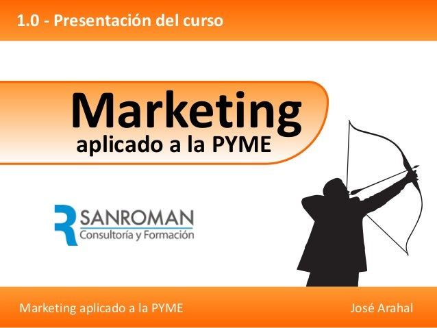 Marketing aplicado a la PYME José Arahal 1.0 - Presentación del curso Marketingaplicado a la PYME