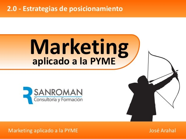 Marketing aplicado a la PYME José Arahal 2.0 - Estrategias de posicionamiento Marketingaplicado a la PYME