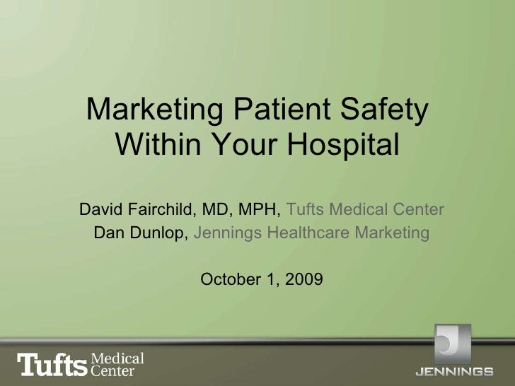 Marketing Patient Safety Within Your Hospital David Fairchild, MD, MPH,  Tufts Medical Center Dan Dunlop,  Jennings Health...