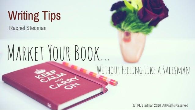 Writing Tips Rachel Stedman MarketYourBook... (c) RL Stedman 2016. All Rights Reserved WithoutFeelingLikeaSalesman