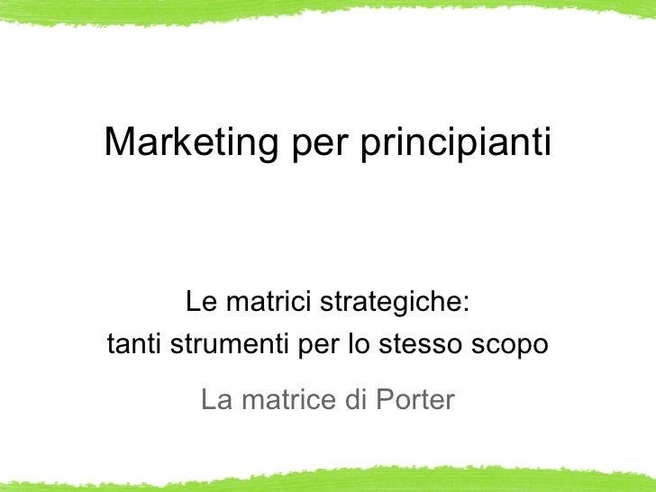 Marketing per principianti       Le matrici strategiche:tanti strumenti per lo stesso scopo       La matrice di Porter