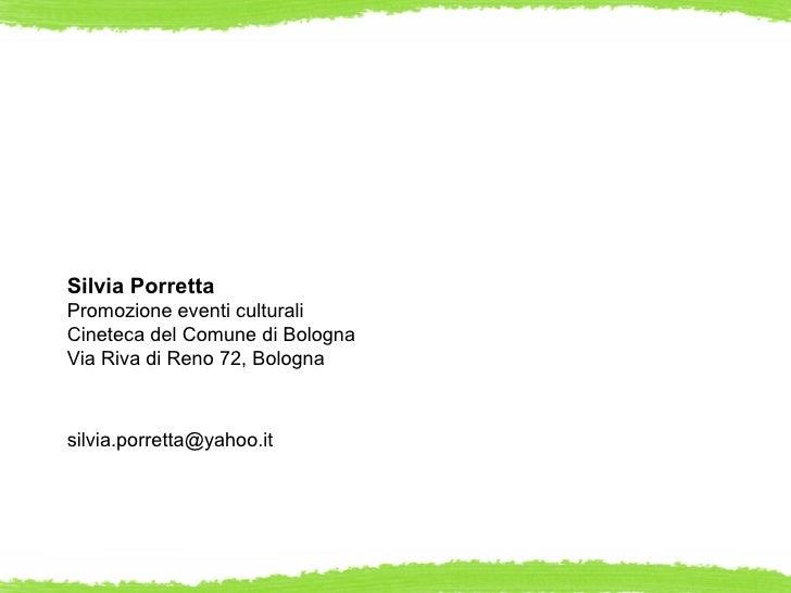 Silvia PorrettaPromozione eventi culturaliCineteca del Comune di BolognaVia Riva di Reno 72, Bolognasilvia.porretta@yahoo.it