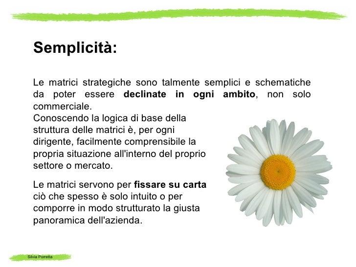 Semplicità:   Le matrici strategiche sono talmente semplici e schematiche   da poter essere declinate in ogni ambito, non ...