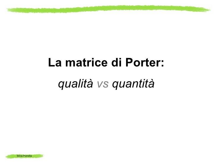 La matrice di Porter:                   qualità vs quantitàSilvia Porretta