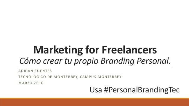 Marketing for Freelancers Cómo crear tu propio Branding Personal. ADRIÁN FUENTES TECNOLÓGICO DE MONTERREY, CAMPUS MONTERRE...