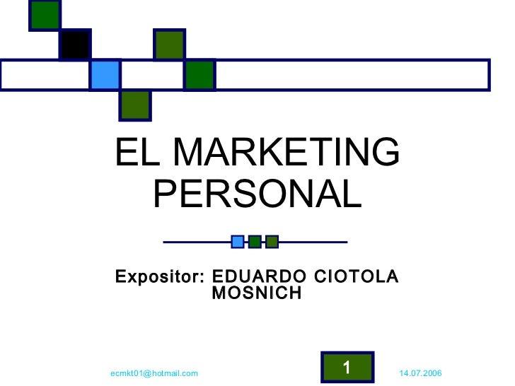 EL MARKETING  PERSONALExpositor: EDUARDO CIOTOLA           MOSNICHecmkt01@hotmail.com   1      14.07.2006