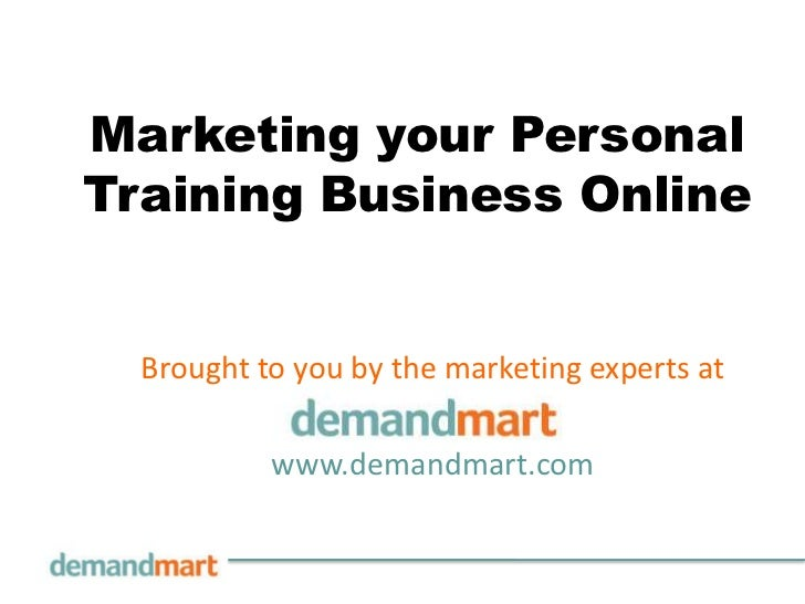 Marketing your PersonalTraining Business Online  Brought to you by the marketing experts at           www.demandmart.com