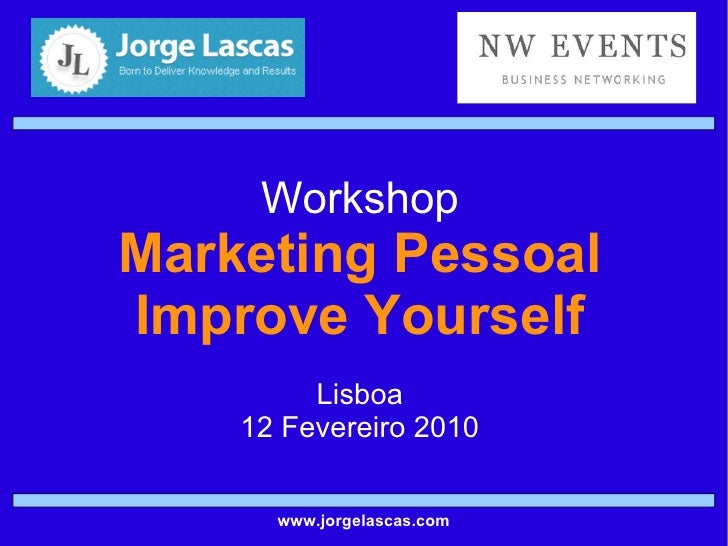 Workshop Marketing Pessoal Improve Yourself Lisboa 12 Fevereiro 2010 www.jorgelascas.com