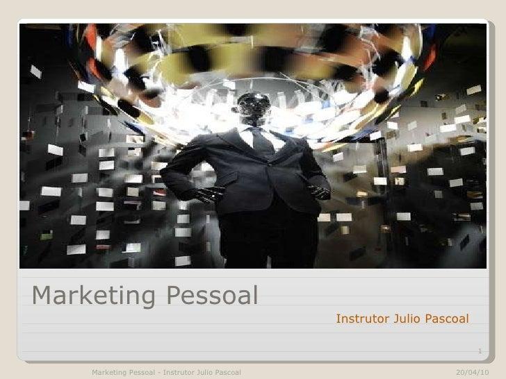 Marketing Pessoal <ul><li>Instrutor Julio Pascoal </li></ul>20/04/10 Marketing Pessoal - Instrutor Julio Pascoal