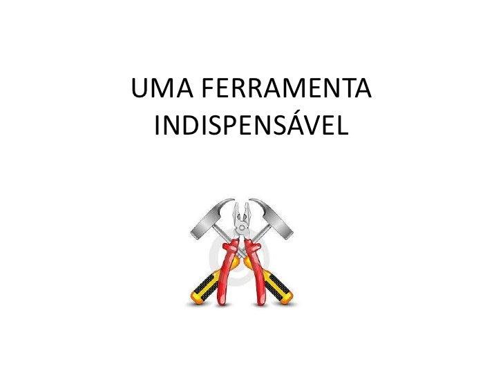 UMA FERRAMENTA INDISPENSÁVEL