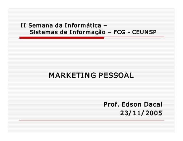 I I SemanadaI nformática– SistemasdeI nformação–FCGCEUN SP   M ARKETI N GP ESSOAL  P rof.EdsonDacal 23/ ...