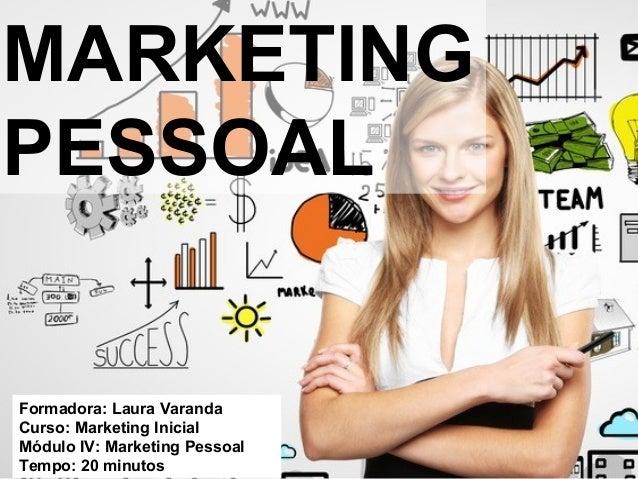 MARKETING PESSOAL Formadora: Laura Varanda Curso: Marketing Inicial Módulo IV: Marketing Pessoal Tempo: 20 minutos